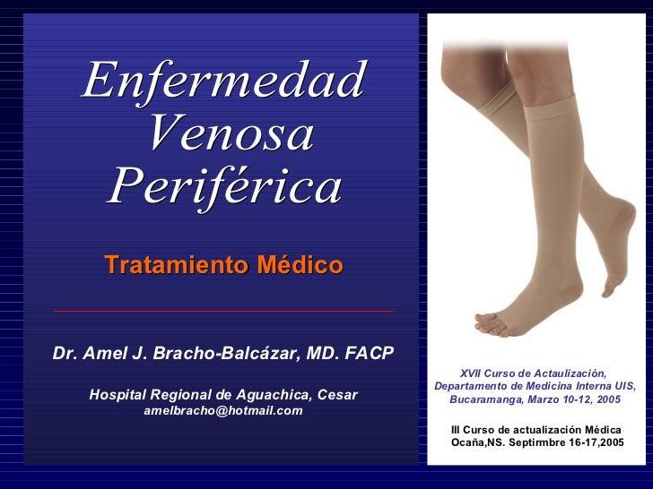 Enfermedad  Venosa  Periférica Tratamiento Médico Dr. Amel J. Bracho-Balcázar, MD. FACP Hospital Regional de Aguachica, Ce...
