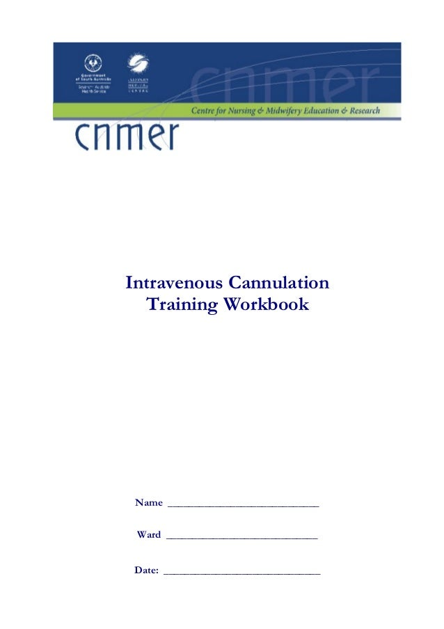 Intravenous Cannulation  Training Workbook Name _____________________________ Ward _____________________________ Date: ___...