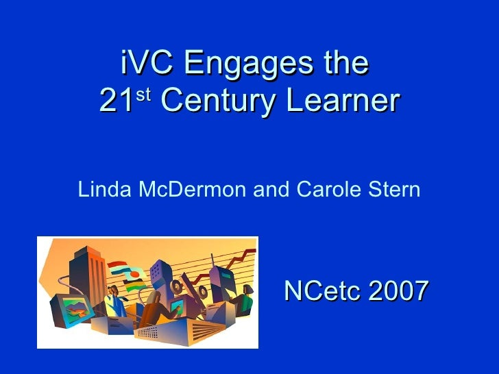 iVC Engages the  21 st  Century Learner Linda McDermon and Carole Stern NCetc 2007