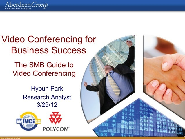 Video Conferencing for Business Success The SMB Guide to Video Conferencing Hyoun Park Research Analyst 3/29/12