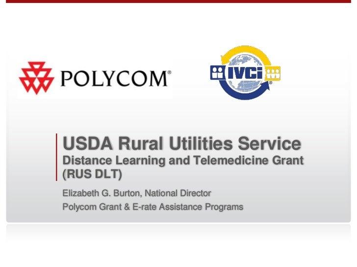 USDA Rural Utilities ServiceDistance Learning and Telemedicine Grant(RUS DLT)Elizabeth G. Burton, National DirectorPolycom...