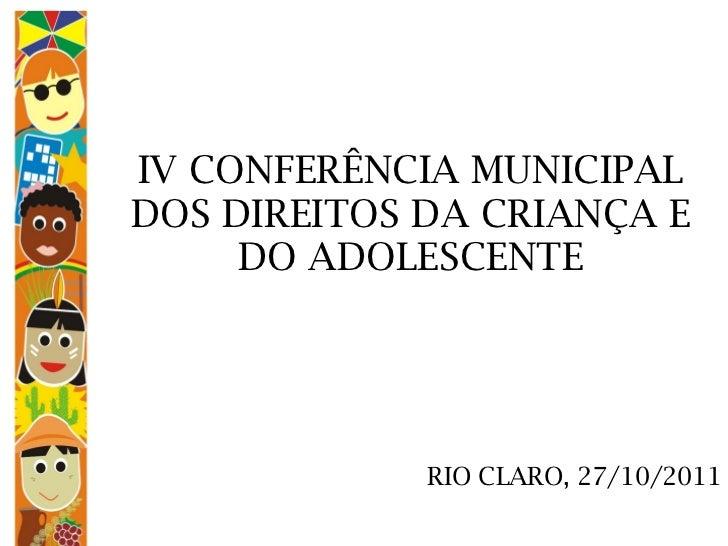 IV CONFERÊNCIA MUNICIPAL DOS DIREITOS DA CRIANÇA E DO ADOLESCENTE RIO CLARO, 27/10/2011