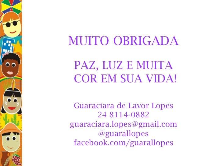MUITO OBRIGADA PAZ, LUZ E MUITA  COR EM SUA VIDA!   Guaraciara de Lavor Lopes 24 8114-0882 [email_address] @guarallopes ...