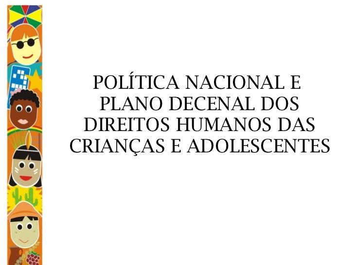 POLÍTICA NACIONAL E  PLANO DECENAL DOS DIREITOS HUMANOS DAS CRIANÇAS E ADOLESCENTES
