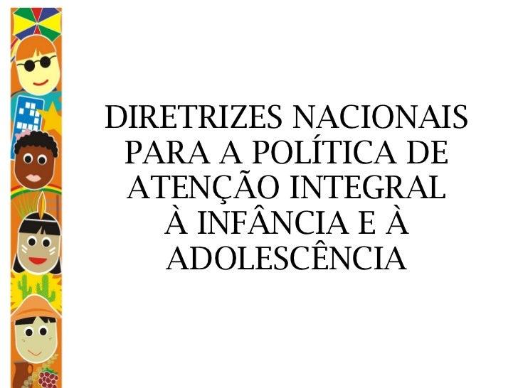 DIRETRIZES NACIONAIS PARA A POLÍTICA DE ATENÇÃO INTEGRAL À INFÂNCIA E À ADOLESCÊNCIA
