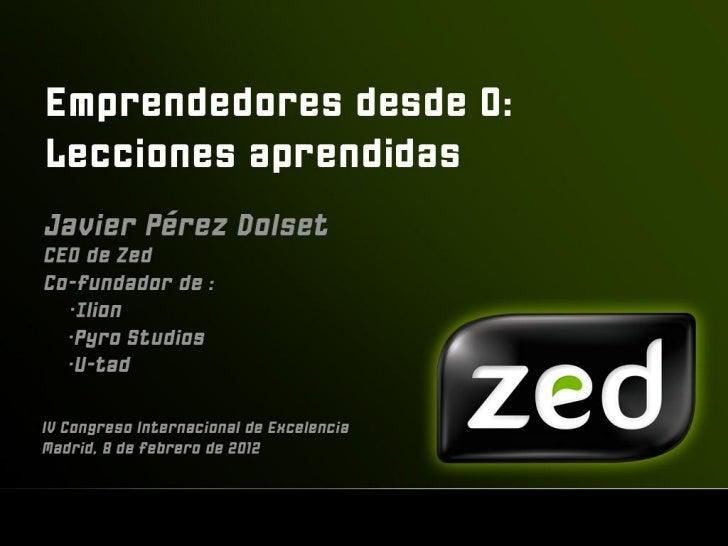 Emprendedores desde 0 Lecciones aprendidas Javier Pérez Dolset, CEO y   Co-presidente de Zed