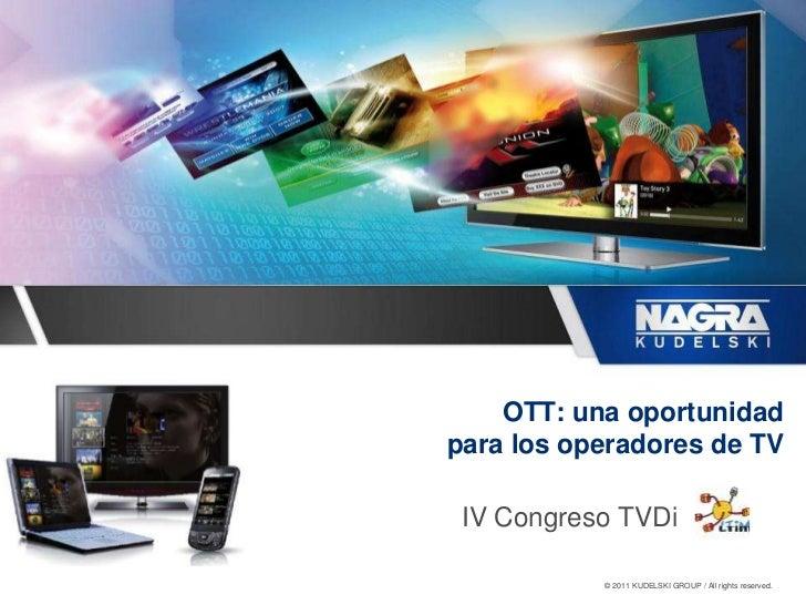 OTT: una oportunidadpara los operadores de TV IV Congreso TVDi           © 2011 KUDELSKI GROUP / All rights reserved.