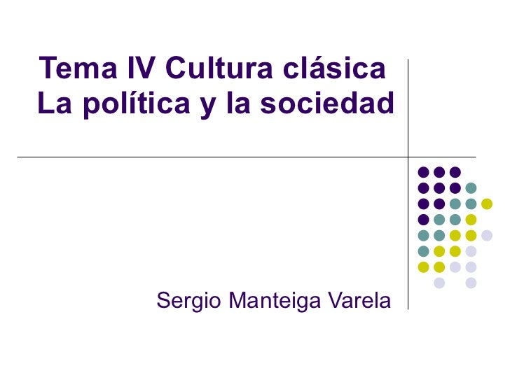 Tema IV Cultura clásica  La política y la sociedad Sergio Manteiga Varela