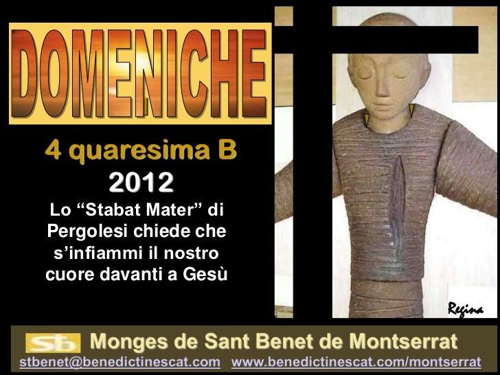 "I4 quaresima B    2012Lo ""Stabat Mater"" diPergolesi chiede che s'infiammi il nostrocuore davanti a Gesù                   ..."
