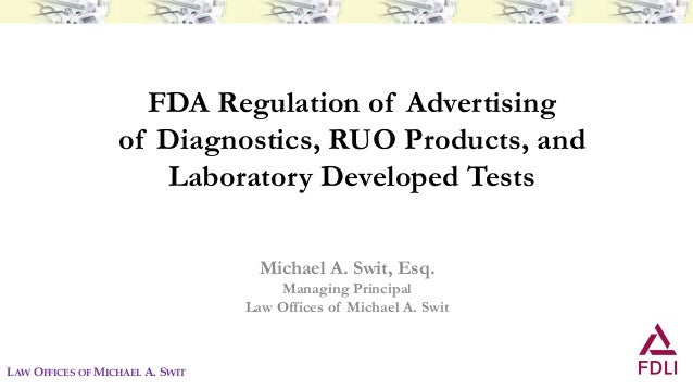 FDA Regulation of Advertising of Diagnostics, RUO Products, and Laboratory Developed Tests Michael A. Swit, Esq. Managing ...
