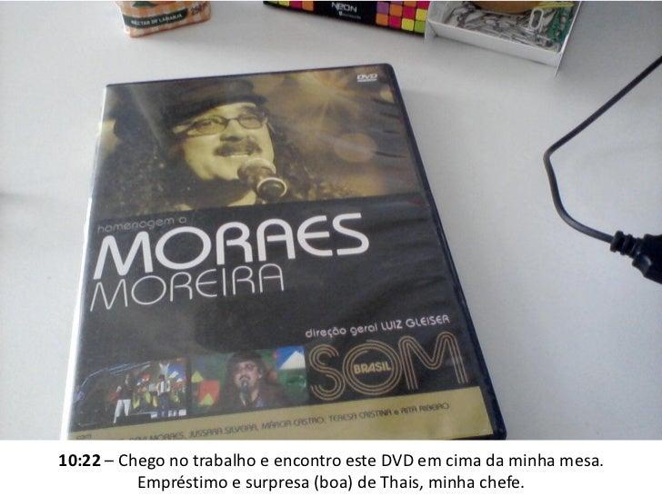 10:22 – Chego no trabalho e encontro este DVD em cima da minha mesa.          Empréstimo e surpresa (boa) de Thais, minha ...