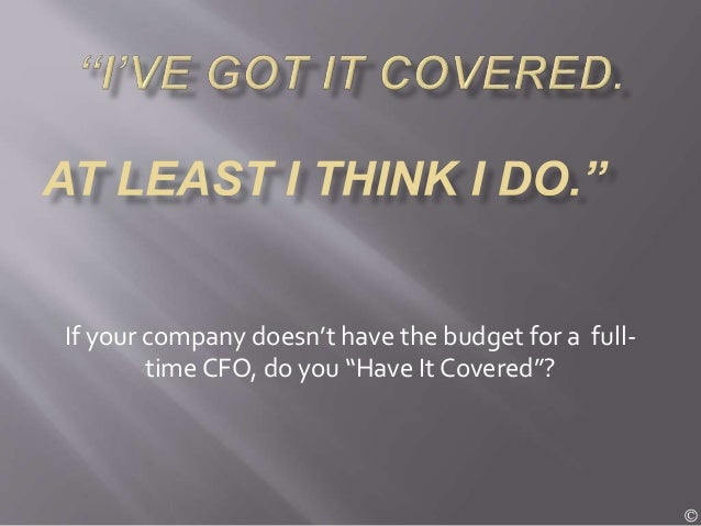 """If your company doesn't have the budget for a full- time CFO, do you """"Have It Covered""""? ©"""