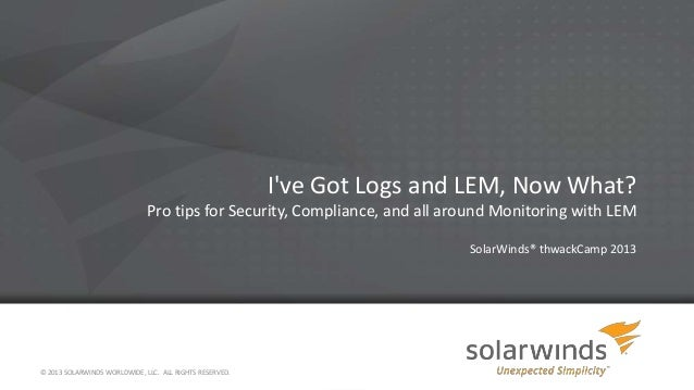 I've Got Logs and LEM, Now What? Pro tips for Security, Compliance, and all around Monitoring with LEM SolarWinds® thwackC...