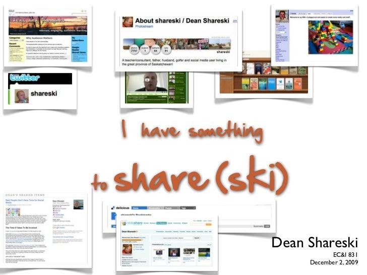 I have something   to   share (ski)                         Dean Shareski                                    EC&I 831     ...