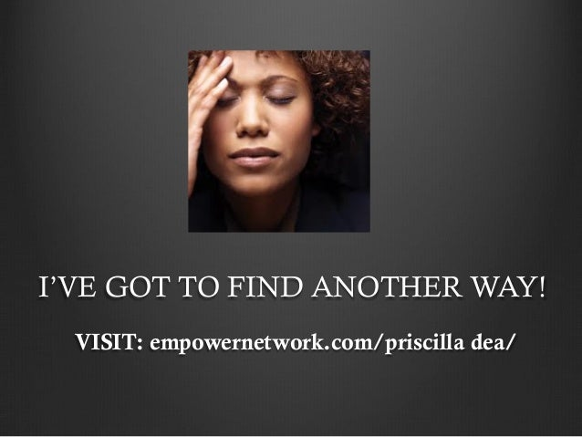 I'VE GOT TO FIND ANOTHER WAY!  VISIT: empowernetwork.com/priscilla dea/