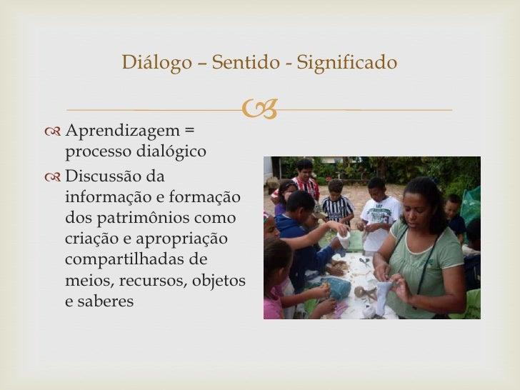 Diálogo – Sentido - Significado Aprendizagem =                           processo dialógico Discussão da  informação e ...