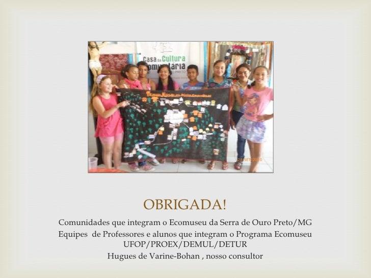 OBRIGADA!Comunidades que integram o Ecomuseu da Serra de Ouro Preto/MGEquipes de Professores e alunos que integram o Progr...