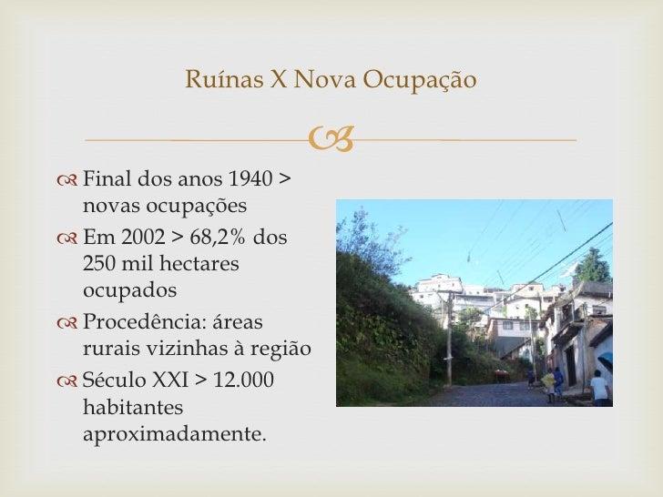 Ruínas X Nova Ocupação                          Final dos anos 1940 >  novas ocupações Em 2002 > 68,2% dos  250 mil hec...