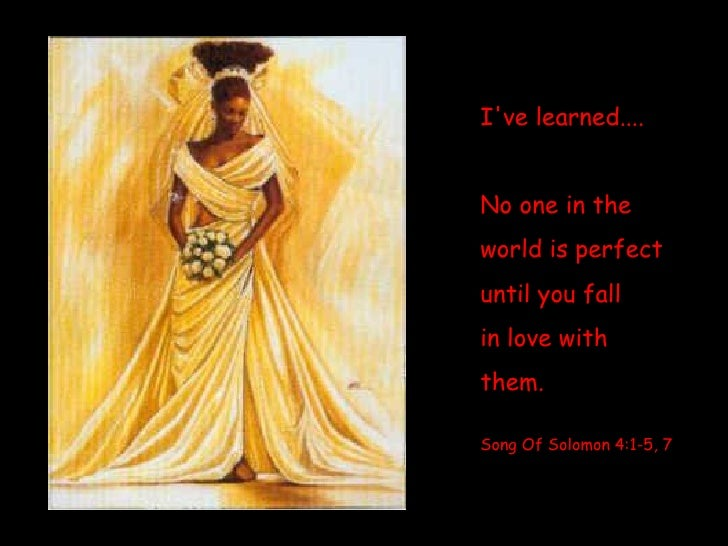 I've learned....  No one in the  world is perfect until you fall  in love with  them. Song Of Solomon 4:1-5, 7