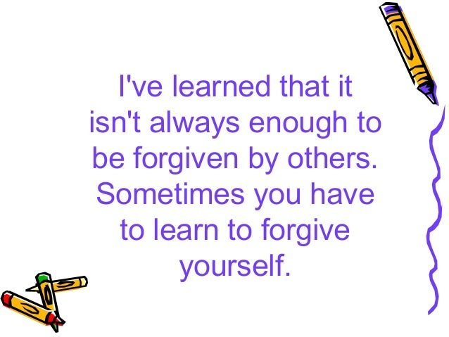 Ive learned that itisnt always enough tobe forgiven by others. Sometimes you have   to learn to forgive        yourself.