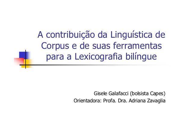 A contribuição da Linguística de Corpus e de suas ferramentas  para a Lexicografia bilíngue                 Gisele Galafac...