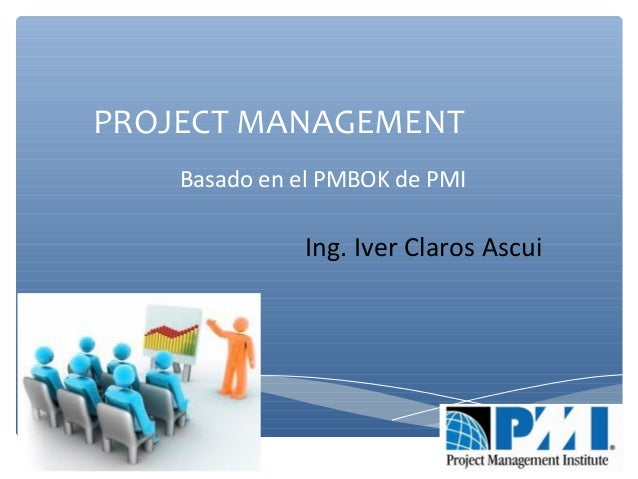 PROJECT MANAGEMENT Ing. Iver Claros Ascui Basado en el PMBOK de PMI Project Management Body of Knowledge