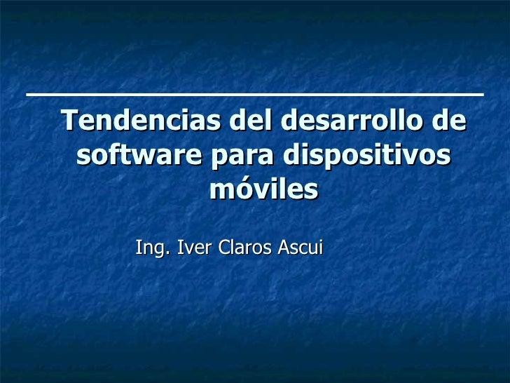 Tendencias del desarrollo de software para dispositivos móviles <ul><li>Ing. Iver Claros Ascui </li></ul>