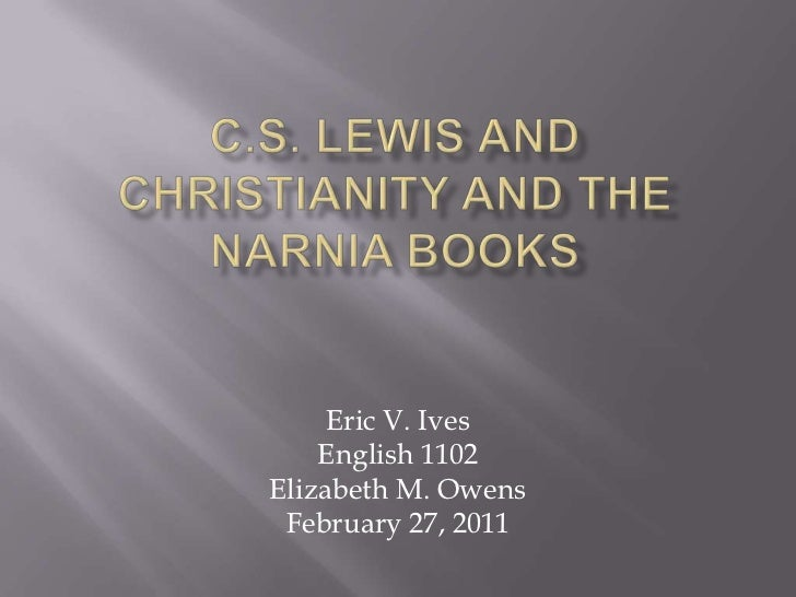 C.S. Lewis and Christianity and the Narnia Books<br />Eric V. Ives<br />English 1102<br />Elizabeth M. Owens<br />February...