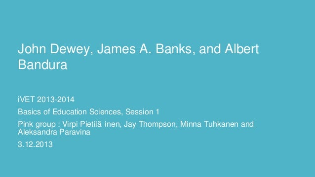 John Dewey, James A. Banks, and Albert Bandura iVET 2013-2014 Basics of Education Sciences, Session 1 Pink group : Virpi P...