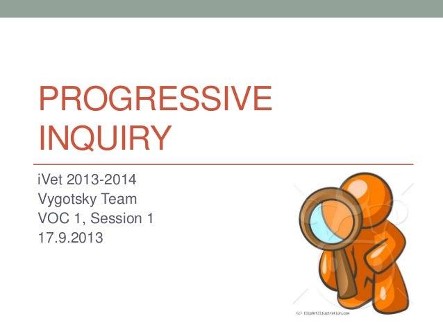 PROGRESSIVE INQUIRY iVet 2013-2014 Vygotsky Team VOC 1, Session 1 17.9.2013