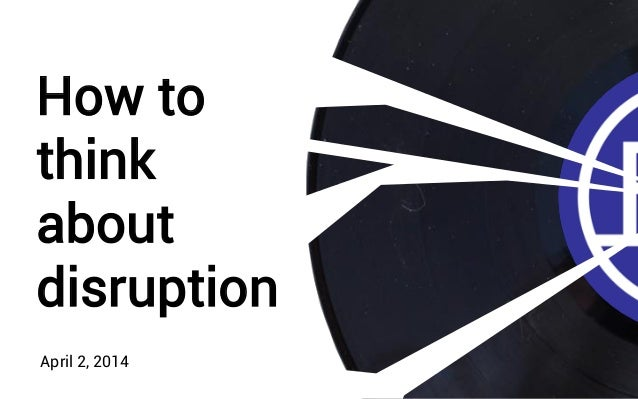 How to think about disruption April 2, 2014