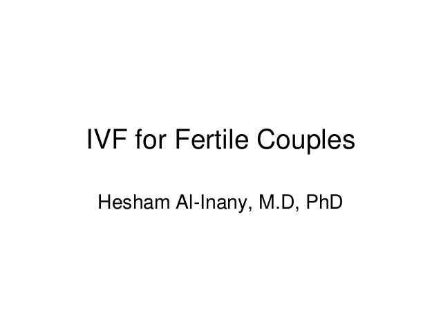 IVF for Fertile Couples Hesham Al-Inany, M.D, PhD