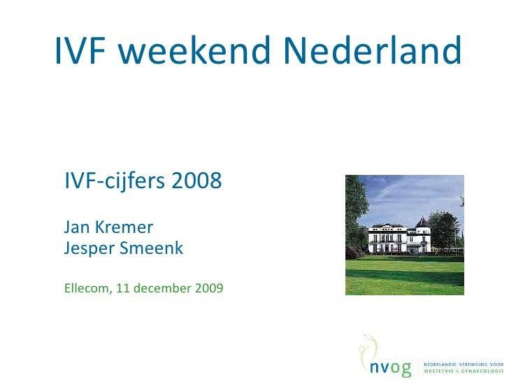 IVF weekend Nederland<br />IVF-cijfers2008<br />Jan Kremer <br />JesperSmeenk<br />Ellecom, 11 december2009<br />