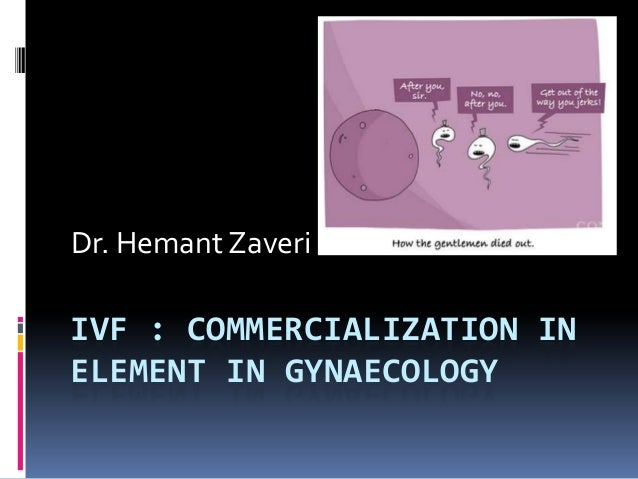 IVF : COMMERCIALIZATION IN ELEMENT IN GYNAECOLOGY Dr. Hemant Zaveri