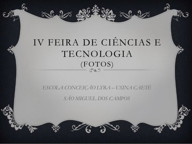 IV FEIRA DE CIÊNCIAS E     TECNOLOGIA             (FOTOS) ESCOLA CONCEIÇÃO LYRA – USINA CAETÉ       SÃO MIGUEL DOS CAMPOS