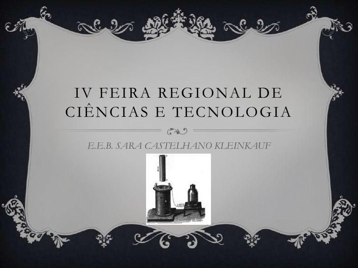 IV FEIRA REGIONAL DE CIÊNCIAS E TECNOLOGIA    E.E.B. SARA CASTELHANO KLEINKAUF