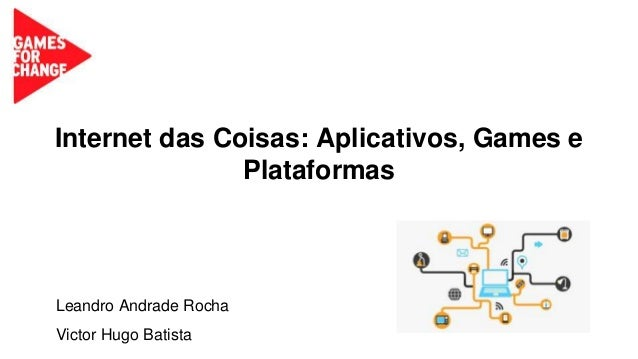 Internet das Coisas: Aplicativos, Games e Plataformas Leandro Andrade Rocha Victor Hugo Batista