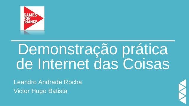 Demonstração prática de Internet das Coisas Leandro Andrade Rocha Victor Hugo Batista