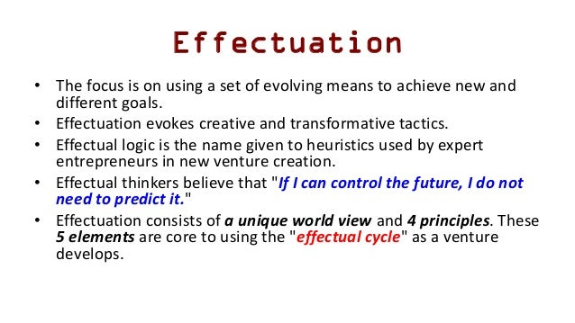 Effectuation • The focus is on using a set of evolving means to achieve new and different goals. • Effectuation evokes cre...