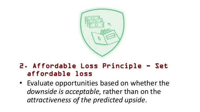 2. Affordable Loss Principle - Set affordable loss • Evaluate opportunities based on whether the downside is acceptable, r...