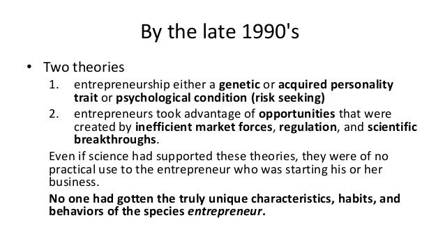 By the late 1990's • Two theories 1. entrepreneurship either a genetic or acquired personality trait or psychological cond...