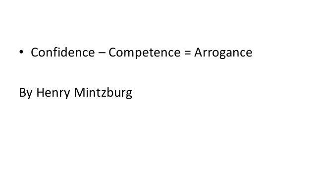 • Confidence – Competence = Arrogance By Henry Mintzburg