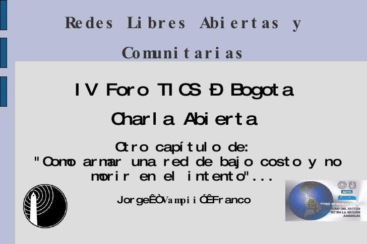 """Redes Libres Abiertas y Comunitarias IV Foro TICS – Bogota Charla Abierta Otro capítulo de: """"Como armar una red de ba..."""