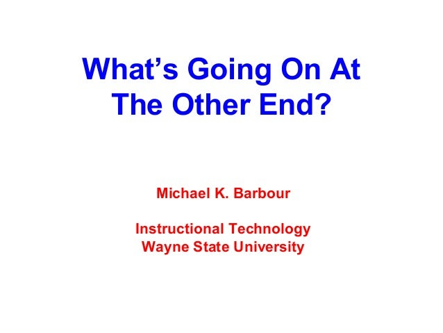 What's Going On At The Other End?     Michael K. Barbour   Instructional Technology    Wayne State University