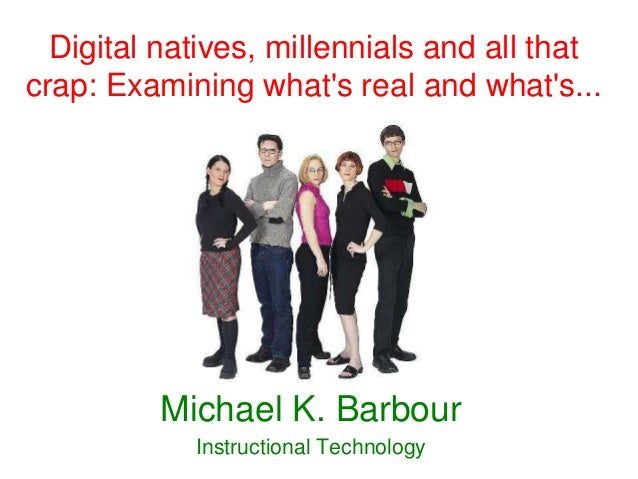 Digital natives, millennials and all thatcrap: Examining whats real and whats...          Michael K. Barbour            In...