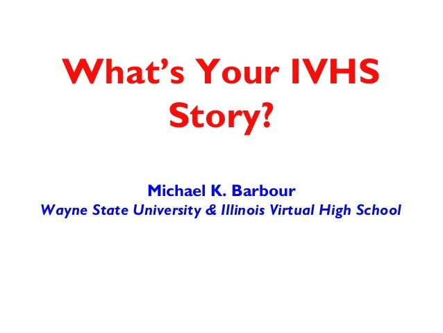 What's Your IVHS        Story?               Michael K. BarbourWayne State University & Illinois Virtual High School