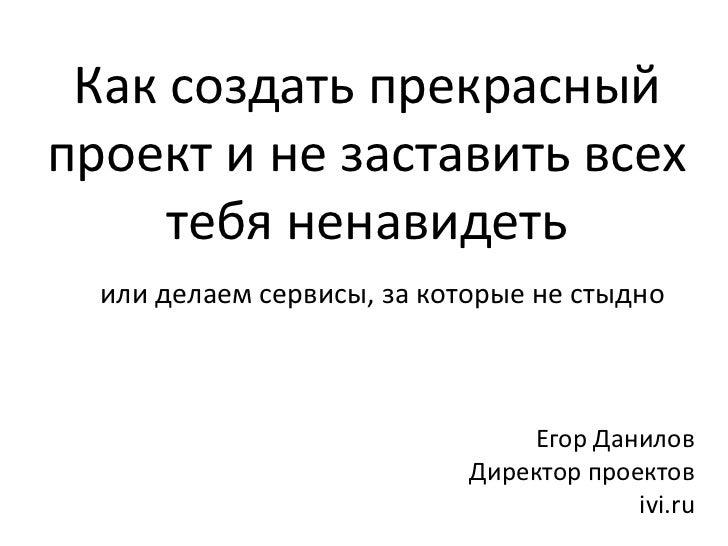 Егор Данилов Директор проектов ivi.ru Как создать прекрасный проект и не заставить всех тебя ненавидеть или делаем сервисы...