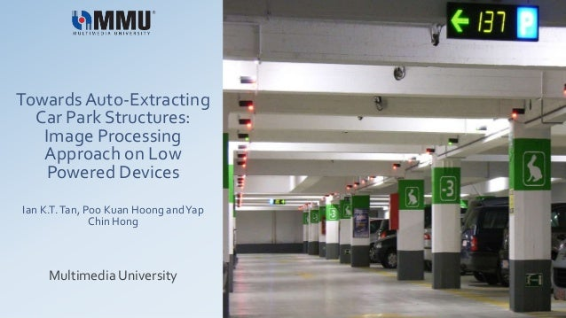 Towards Auto-Extracting Car Park Structures: Image Processing Approach on Low Powered Devices Ian K.T.Tan, Poo Kuan Hoong ...