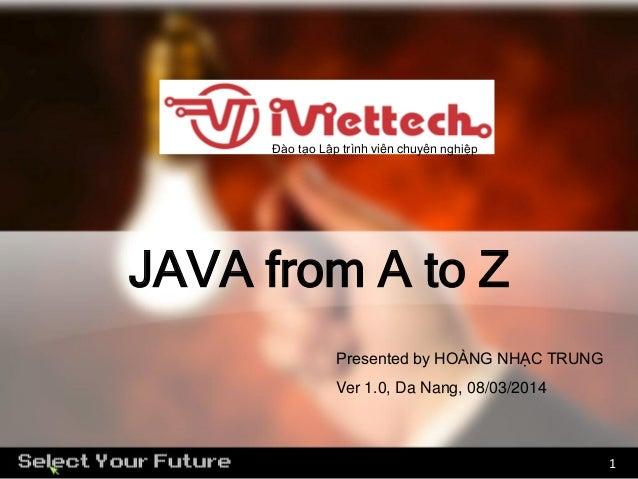 Đào tạo Lập trình viên chuyên nghiệp  JAVA from A to Z Presented by HOÀNG NHẠC TRUNG Ver 1.0, Da Nang, 08/03/2014  1