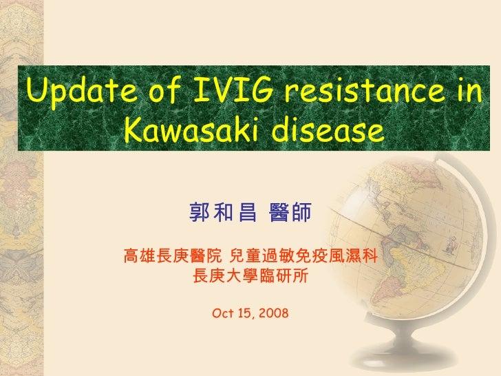 郭和昌  醫師 高雄長庚醫院 兒童過敏免疫風濕科 長庚大學臨研所 Oct 15, 2008 Update of IVIG resistance in Kawasaki disease